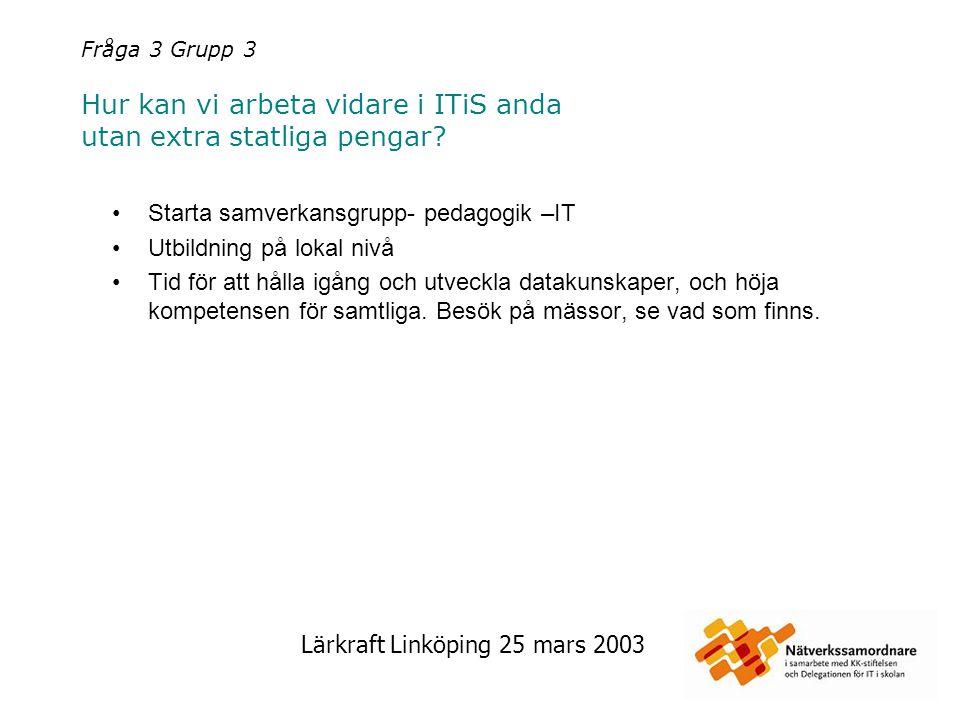 Lärkraft Linköping 25 mars 2003 Fråga 3 Grupp 4 Hur kan vi arbeta vidare i ITiS anda utan extra statliga pengar.