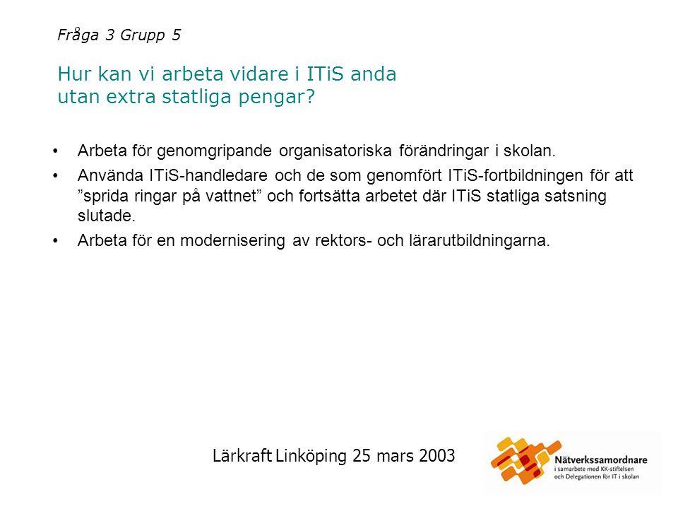 Lärkraft Linköping 25 mars 2003 Fråga 3 Grupp 6 Hur kan vi arbeta vidare i ITiS anda utan extra statliga pengar.