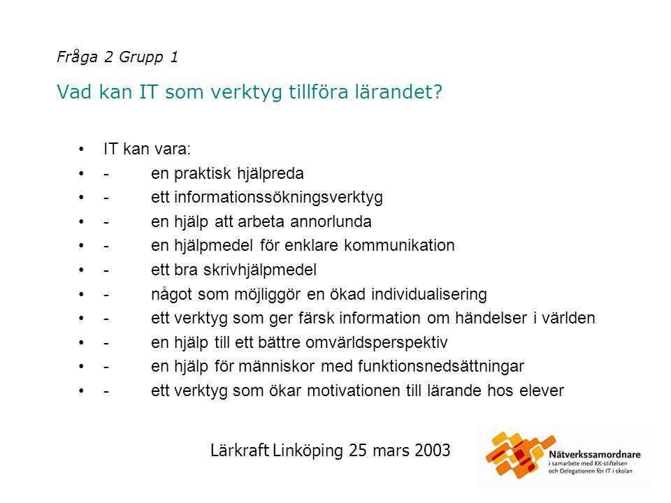 Lärkraft Linköping 25 mars 2003 Fråga 2 Grupp 2 Vad kan IT som verktyg tillföra lärandet.