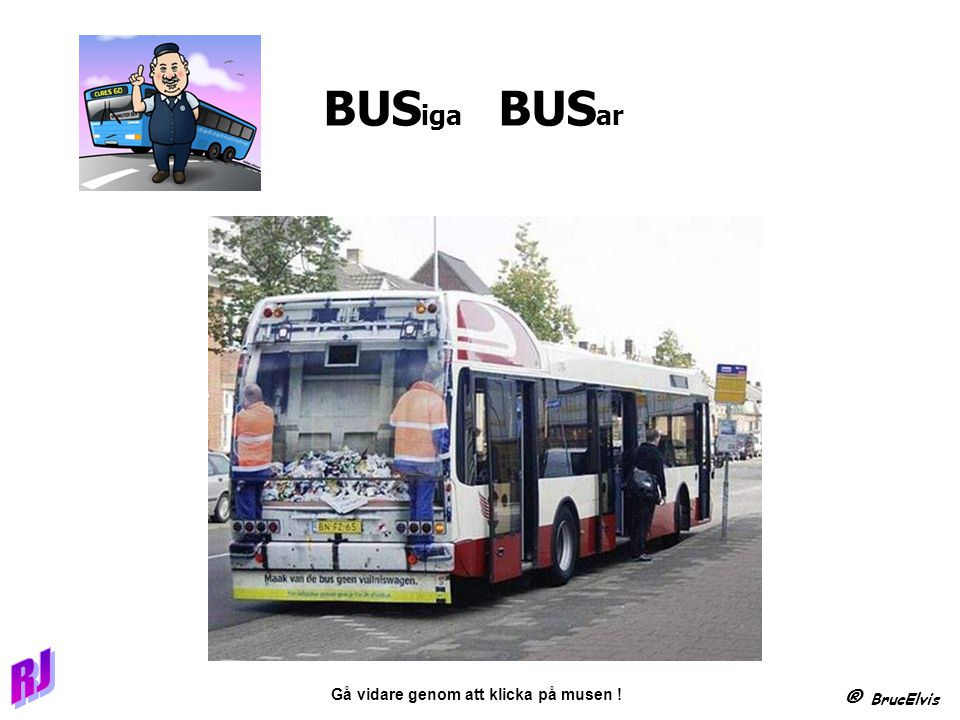 ® BrucElvis Gå vidare genom att klicka på musen ! BUS iga BUS ar