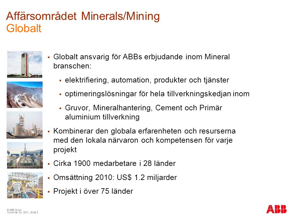 © ABB Group November 24, 2014 | Slide 4 Från gruva till marknad Affärsområde Minerals/Mining Production value chain – from mine to market Mining Preparation Processing Refining Crushing, grinding, screening Underground, hoisting, ven- tilation, continuous open pit, shovel excavators, draglines Leaching, electrolysis, smelting Beneficiation, blending, calcining, concentration, agglomeration Iron Aluminium Copper / Gold Various other minerals Cement Coal Pellets DRI HBI Concentrate Lime clinker cement Ingots billets Cathodes Ingots bars Transportation Port facilities