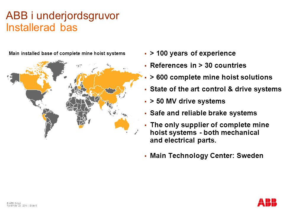© ABB Group November 24, 2014 | Slide 7 ABB i dagbrottsgruvor Installerad bas Installed base of conveyors since 1960 Installed base of shovels and draglines since 2000  66 years of experience with 80 experts  References in 49 countries  > 300 belt-conveyor systems (> 720 km)  Single long-belt conveyors up to 9.5 km length  > 283 bucket-wheel excavators  > 140 bucket-chain excavators  > 134 spreaders  in AC technology  35 crushers and more than 125 stockpiling machines  Main Technology Center: Germany