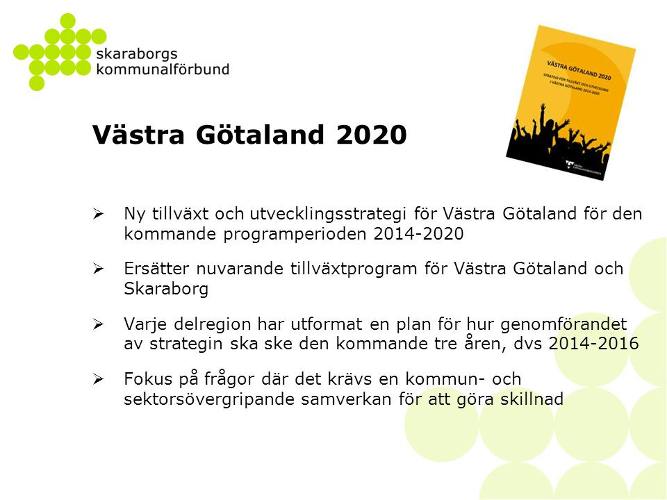 KOMMUNER I VÄSTRA GÖTALAND SVERIGE VÄSTRA GÖTALANDSREGIONEN EU Vision Program Strategi Mål Åtgärder GEMENSAM STRATEGI FÖR TILLVÄXT OCH UTVECKLING EU 2020 STRUKTURFONDER FORSKNING INFRASTRUKTUR MILJÖ KULTUR GENOMFÖRANDEPLANER FYRBODAL, GR, SUHÄRAD, SKARABORG GENOMFÖRANDE I REGIONÖVERGRIPANDE HANDLINGSPROGRAM POLITIKOMRÅDEN Vision Västra Götaland – Det Goda Livet INNOVATIONSSTRATEGI INFRAPLANERING etc INFRASTRUKTUR KULTUR MILJÖ NÄRINGSLIV UTBILDNING ARBETSMARKNAD FORSKNING DELREGIONALA STRATEGIER EXEMPEL: GR UTHÅLLIG TILLVÄXT KOMMUNAL SAMVERKAN ETC