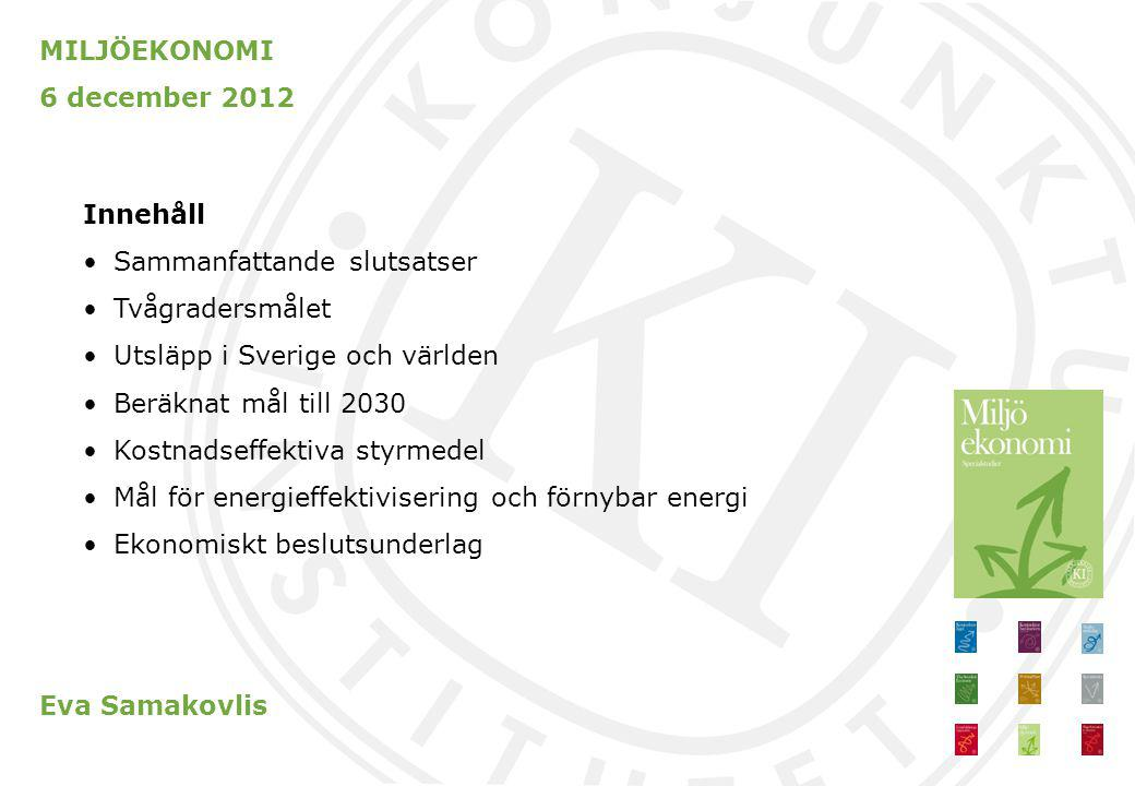 MILJÖEKONOMI 6 december 2012 Sammanfattande slutsatser Klimatmålet till 2020 nås men till 2030 behöver utsläppen minska kraftigt Vägen efter 2020 kräver skärpta, kostnadseffektiva styrmedel och snabb teknikutveckling Energieffektiviseringsmålet till 2020 nås inte utan ytterligare åtgärder – bättre med skatter än subventioner Det ekonomiska beslutsunderlaget i miljöpolitiken kan förbättras väsentligt Eva Samakovlis