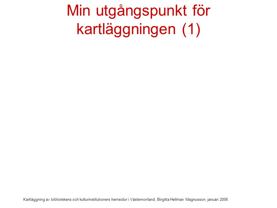 Kartläggning av bibliotekens och kulturinstitutioners hemsidor i Västernorrland, Birgitta Hellman Magnusson, januari 2006 Min utgångspunkt för kartläggningen (1) Projektledare för EU-projekt IT-utveckling av bibliotek i Östergötland , 2000-2003 Skapade en modellwebb - en lokalt anpassad, interaktiv hemsida för bibliotek i små kommuner Boxholms bibliotek Boxholms bibliotek Skrev en handledning i att skapa användbara hemsidor för bibliotek Utarbetade ett förslag till basnivå för det digitala biblioteket