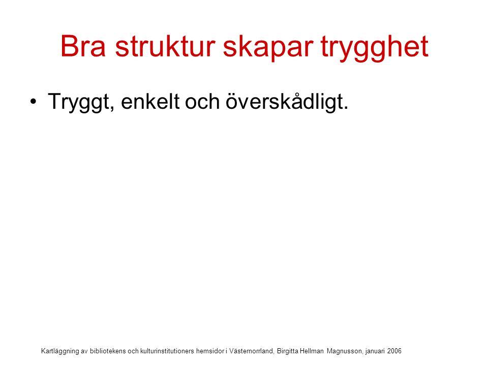 Kartläggning av bibliotekens och kulturinstitutioners hemsidor i Västernorrland, Birgitta Hellman Magnusson, januari 2006 Bra struktur skapar trygghet Tryggt, enkelt och överskådligt.