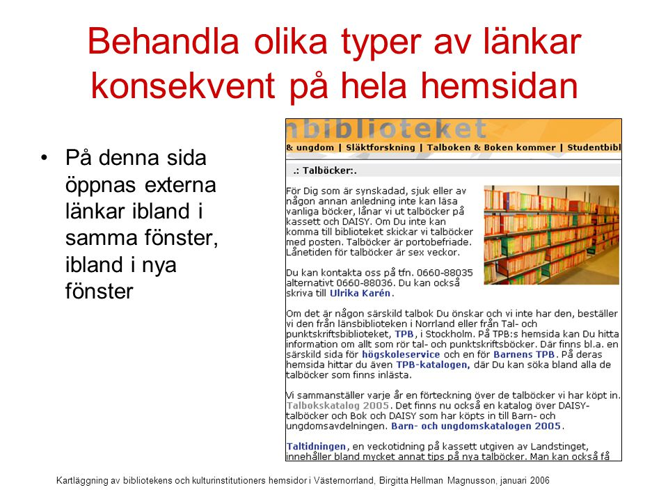 Kartläggning av bibliotekens och kulturinstitutioners hemsidor i Västernorrland, Birgitta Hellman Magnusson, januari 2006 Behandla olika typer av länkar konsekvent på hela hemsidan På denna sida öppnas externa länkar ibland i samma fönster, ibland i nya fönster = inte konsekvent Nya fönster Samma fönster