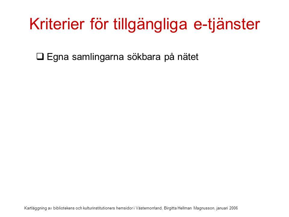 Kartläggning av bibliotekens och kulturinstitutioners hemsidor i Västernorrland, Birgitta Hellman Magnusson, januari 2006 Kriterier för tillgängliga e-tjänster  Egna samlingarna sökbara på nätet  Info om databaser & nättjänster med extern inloggning (via lånekort)