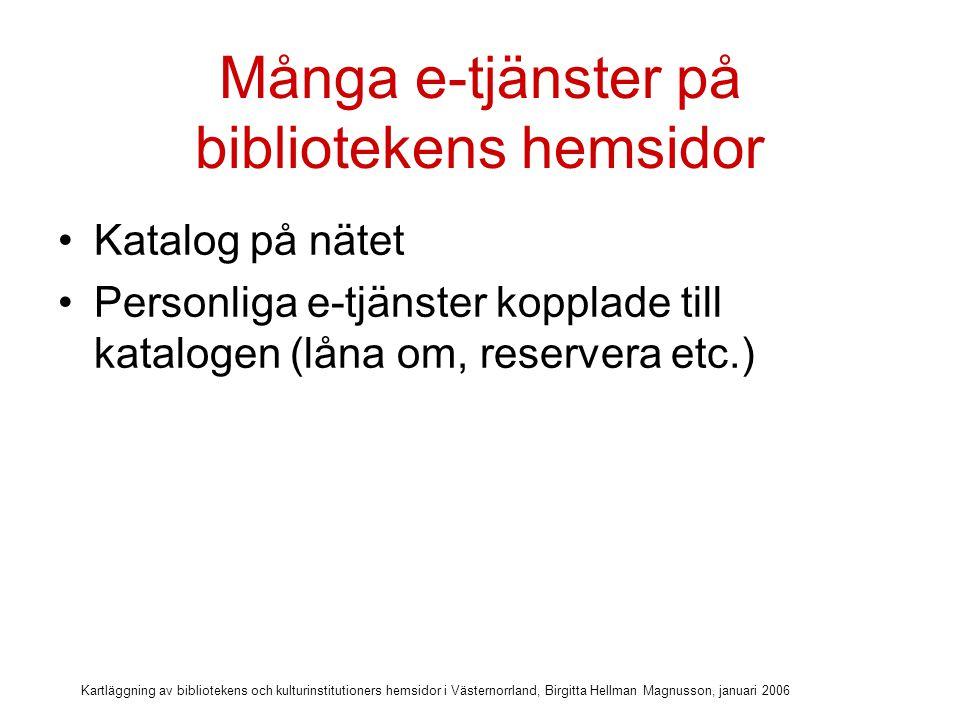 Kartläggning av bibliotekens och kulturinstitutioners hemsidor i Västernorrland, Birgitta Hellman Magnusson, januari 2006 Många e-tjänster på bibliotekens hemsidor Katalog på nätet Personliga e-tjänster kopplade till katalogen (låna om, reservera etc.) Databaser med inloggning via lånekort