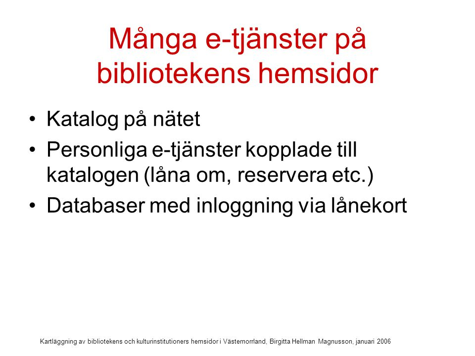 Kartläggning av bibliotekens och kulturinstitutioners hemsidor i Västernorrland, Birgitta Hellman Magnusson, januari 2006 Många e-tjänster på bibliotekens hemsidor Katalog på nätet Personliga e-tjänster kopplade till katalogen (låna om, reservera etc.) Databaser med inloggning via lånekort E-medier (e-böcker, e-ljudböcker, e-musik)