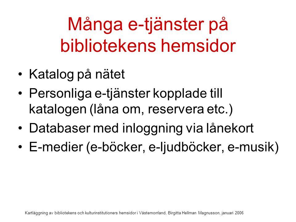 Kartläggning av bibliotekens och kulturinstitutioners hemsidor i Västernorrland, Birgitta Hellman Magnusson, januari 2006 Många e-tjänster på bibliotekens hemsidor Katalog på nätet Personliga e-tjänster kopplade till katalogen (låna om, reservera etc.) Databaser med inloggning via lånekort E-medier (e-böcker, e-ljudböcker, e-musik) Digitala referenstjänster (Fråga biblioteket)