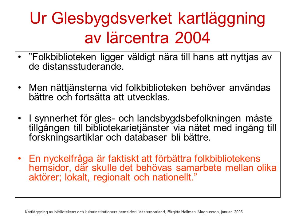 Kartläggning av bibliotekens och kulturinstitutioners hemsidor i Västernorrland, Birgitta Hellman Magnusson, januari 2006 Ur Kuldautredningen 2004 Tillgängligheten på webbsidor och publika datorer är den bästa marknadsföringen av nättjänster. Elektroniska tjänster måste avdramatiseras; databaser och e-böcker bör ses som naturliga medier på folkbiblioteken.
