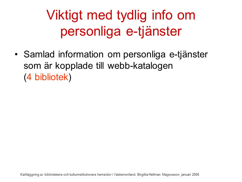Kartläggning av bibliotekens och kulturinstitutioners hemsidor i Västernorrland, Birgitta Hellman Magnusson, januari 2006 Viktigt med tydlig info om personliga e-tjänster Samlad information om personliga e-tjänster som är kopplade till webb-katalogen (4 bibliotek) Länk till Logga in på alla sidor (3 bibliotek)