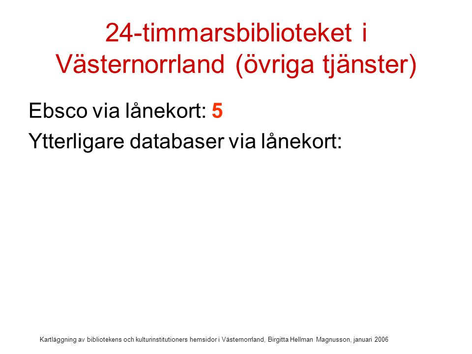 Kartläggning av bibliotekens och kulturinstitutioners hemsidor i Västernorrland, Birgitta Hellman Magnusson, januari 2006 24-timmarsbiblioteket i Västernorrland (övriga tjänster) Ebsco via lånekort: 5 Ytterligare databaser via lånekort: 0