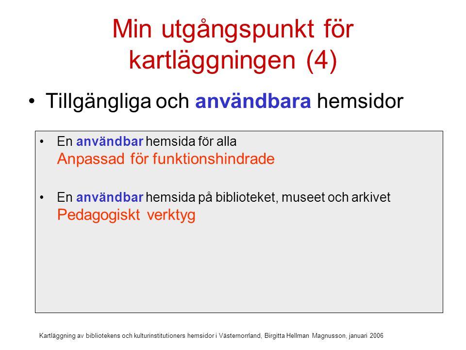 Kartläggning av bibliotekens och kulturinstitutioners hemsidor i Västernorrland, Birgitta Hellman Magnusson, januari 2006 Min utgångspunkt för kartläggningen (4) Tillgängliga och användbara hemsidor En användbar hemsida för alla Anpassad för funktionshindrade En användbar hemsida på biblioteket, museet och arkivet Pedagogiskt verktyg En användbar hemsida utanför biblioteket, museet och arkivet 24-timmarswebben