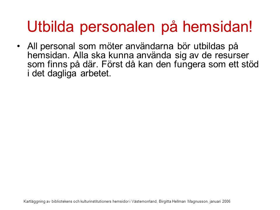 Kartläggning av bibliotekens och kulturinstitutioners hemsidor i Västernorrland, Birgitta Hellman Magnusson, januari 2006 Utbilda personalen på hemsidan.