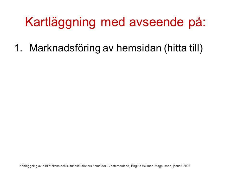Kartläggning av bibliotekens och kulturinstitutioners hemsidor i Västernorrland, Birgitta Hellman Magnusson, januari 2006 Kartläggning med avseende på: 1.Marknadsföring av hemsidan (hitta till) 2.Läsbarhet (form & layout, anpassning)