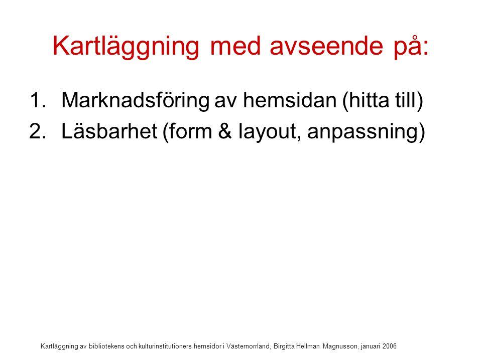 Kartläggning av bibliotekens och kulturinstitutioners hemsidor i Västernorrland, Birgitta Hellman Magnusson, januari 2006 Kartläggning med avseende på: 1.Marknadsföring av hemsidan (hitta till) 2.Läsbarhet (form & layout, anpassning) 3.Att hitta lätt (struktur)