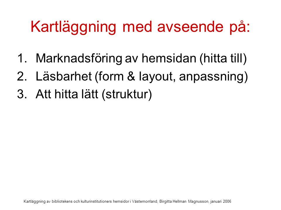 Kartläggning av bibliotekens och kulturinstitutioners hemsidor i Västernorrland, Birgitta Hellman Magnusson, januari 2006 Kartläggning med avseende på: 1.Marknadsföring av hemsidan (hitta till) 2.Läsbarhet (form & layout, anpassning) 3.Att hitta lätt (struktur) 4.Tillgängliga e-tjänster på hemsidan