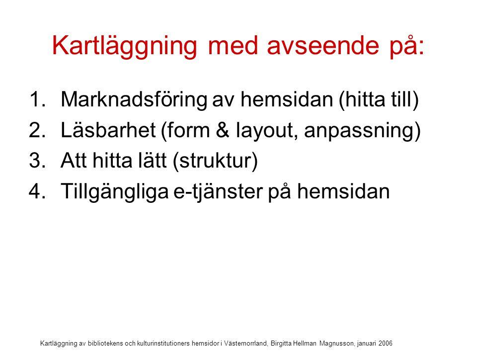 Kartläggning av bibliotekens och kulturinstitutioners hemsidor i Västernorrland, Birgitta Hellman Magnusson, januari 2006 Kartläggning med avseende på: 1.Marknadsföring av hemsidan (hitta till) 2.Läsbarhet (form & layout, anpassning) 3.Att hitta lätt (struktur) 4.Tillgängliga e-tjänster på hemsidan 5.Tillgängliga opac-tjänster (biblioteken)