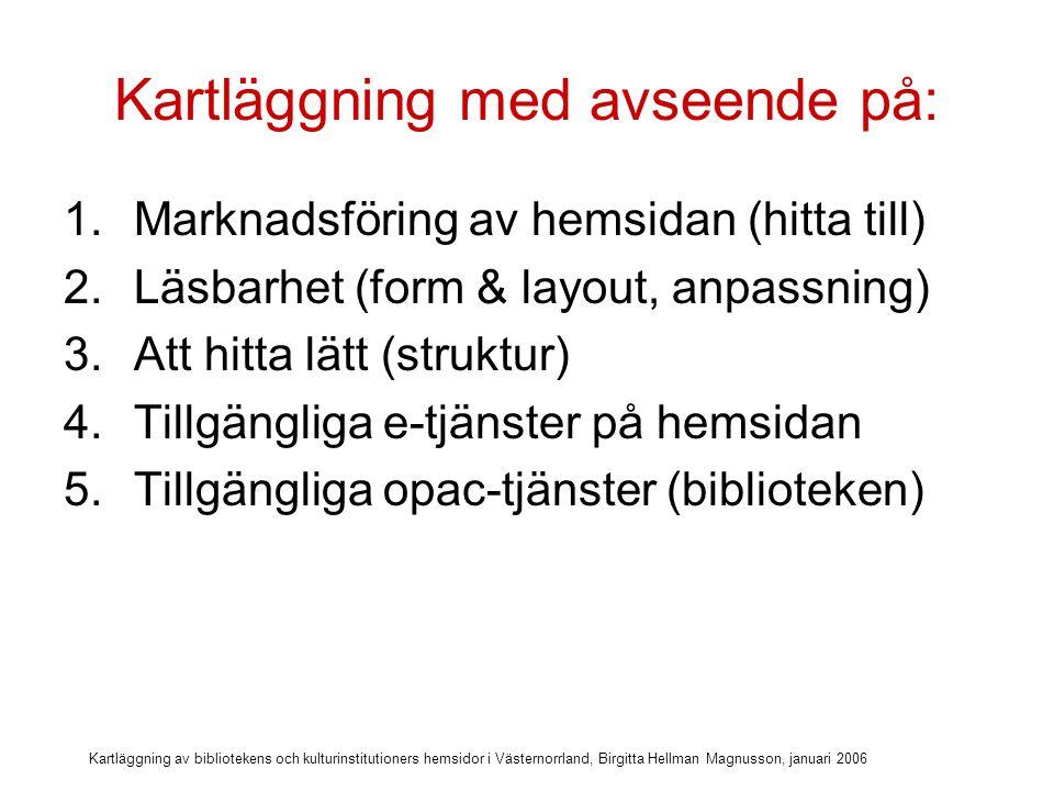 Kartläggning av bibliotekens och kulturinstitutioners hemsidor i Västernorrland, Birgitta Hellman Magnusson, januari 2006 Kartläggning med avseende på: 1.Marknadsföring av hemsidan (hitta till) 2.Läsbarhet (form & layout, anpassning) 3.Att hitta lätt (struktur) 4.Tillgängliga e-tjänster på hemsidan 5.Tillgängliga opac-tjänster (biblioteken) 6.Kontakt & information på hemsidan