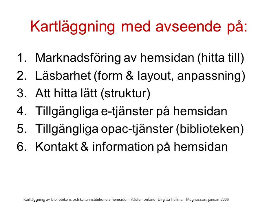 Kartläggning av bibliotekens och kulturinstitutioners hemsidor i Västernorrland, Birgitta Hellman Magnusson, januari 2006 Kartläggning med avseende på: 1.Marknadsföring av hemsidan (hitta till) 2.Läsbarhet (form & layout, anpassning) 3.Att hitta lätt (struktur) 4.Tillgängliga e-tjänster på hemsidan 5.Tillgängliga opac-tjänster (biblioteken) 6.Kontakt & information på hemsidan 7.Funktion och tekniska förutsättningar