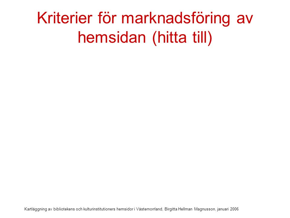 Kartläggning av bibliotekens och kulturinstitutioners hemsidor i Västernorrland, Birgitta Hellman Magnusson, januari 2006 Kriterier för marknadsföring av hemsidan (hitta till)  Hemsidan rankas högst i sökmotor