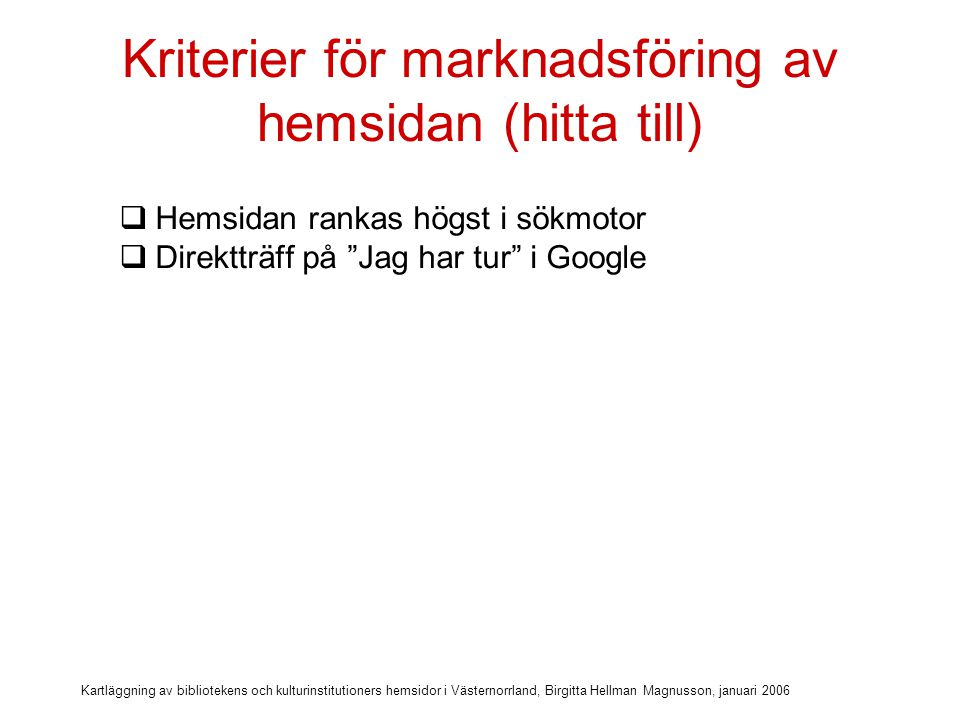 Kartläggning av bibliotekens och kulturinstitutioners hemsidor i Västernorrland, Birgitta Hellman Magnusson, januari 2006 Kriterier för marknadsföring av hemsidan (hitta till)  Hemsidan rankas högst i sökmotor  Direktträff på Jag har tur i Google  Metadata som beskriver webbplatsens innehåll
