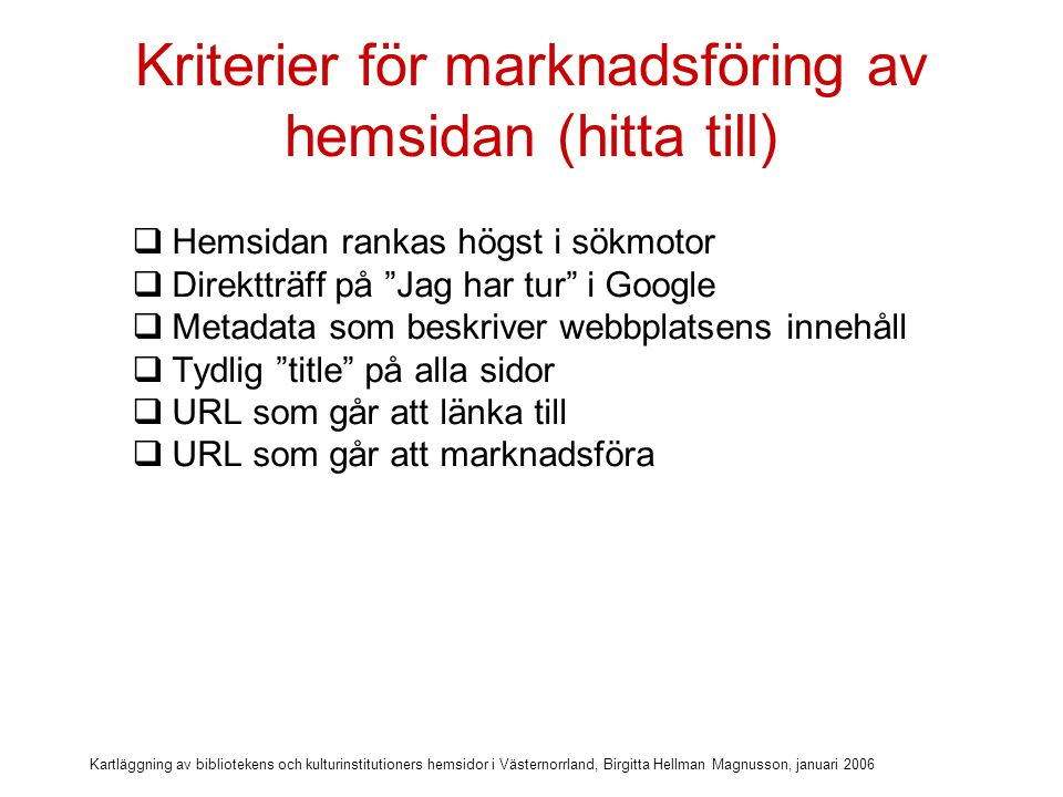 Kartläggning av bibliotekens och kulturinstitutioners hemsidor i Västernorrland, Birgitta Hellman Magnusson, januari 2006 Kriterier för marknadsföring av hemsidan (hitta till)  Hemsidan rankas högst i sökmotor  Direktträff på Jag har tur i Google  Metadata som beskriver webbplatsens innehåll  Tydlig title på alla sidor  URL som går att länka till  URL som går att marknadsföra  Länk från kommunwebbens startsida