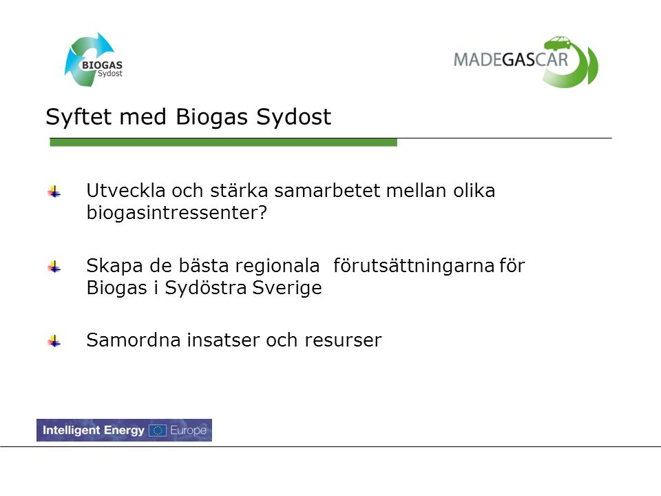Målsättningen med Biogas Sydost Att utveckla dialogen med Substrat- och Gasproducenter, distributörer och köpare Erbjuda plattform för olika aktörer som vill utveckla produktion, distribution och användning av biogas Vara en länk till andra Biogasnätverk, såsom Biogas Syd, Biogas Väst, och Biogas Öst