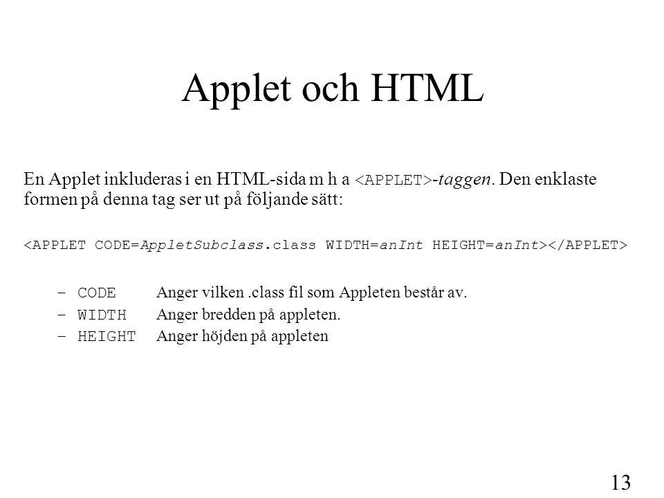 14 Parametrar till Applets HTML-tag Om man vill skicka med parametrar till sin applet, gör man det m h a en HTML-tag på följande sätt: Varje parameter har ett namn som anges med name= och ett värde som anges med value= .