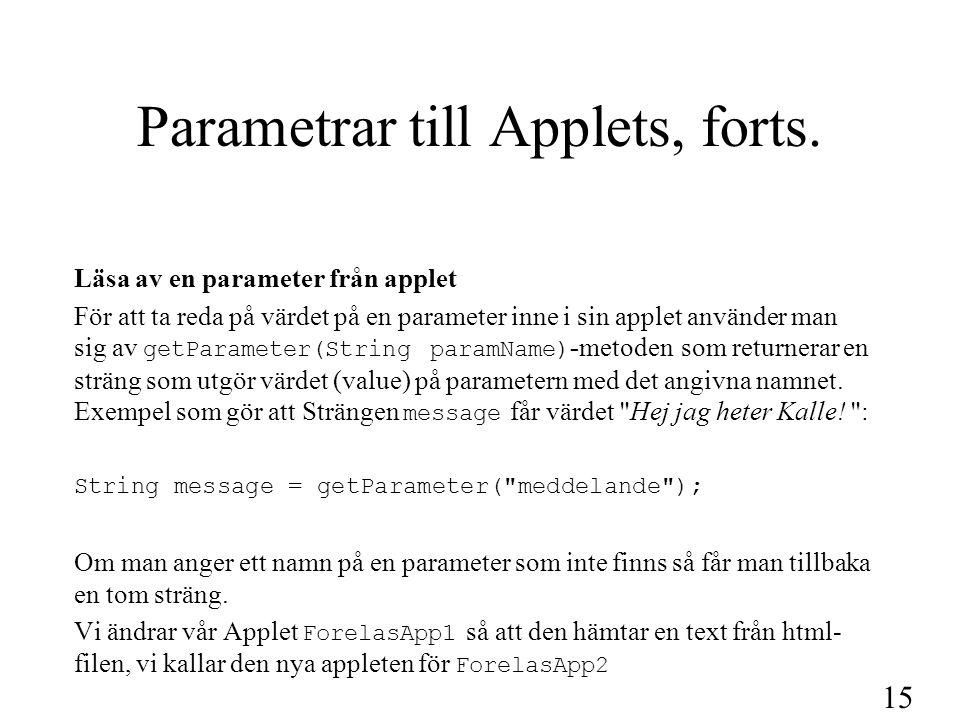 16 ForelasApp2.java Applet som hämtar parameter från html-fil import java.applet.*; import java.awt.*; public class ForelasApp2 extends Applet { private String medText; // här läggs meddelande texten från html vid getParameter public void init() { //meddelande är namn på parametern i html medText=getParameter( meddelande ); } // method init public void paint(Graphics page) { page.drawString(medText,50,25); //här skrivs meddelandet ut } // method paint } // class ForelasApp2
