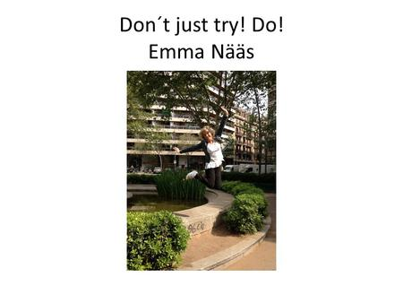 "Don´t just try! Do! Emma Nääs. Global English "" The world entered my classroom"" Jonslundsskola, Essunga kommun."