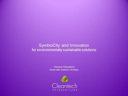 SymbioCity and Innovation for environmentally sustainable solutions Cleantech Östergötland, Samar Nath, Business Developer.