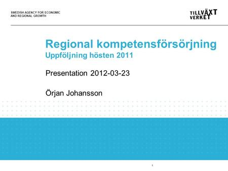 SWEDISH AGENCY FOR ECONOMIC AND REGIONAL GROWTH 1 Regional kompetensförsörjning Uppföljning hösten 2011 Presentation 2012-03-23 Örjan Johansson.