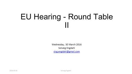 Solveig Engdahl EU Hearing - Round Table II Wednesday, 30 March 2016 Solveig Engdahl 2016-03-30.