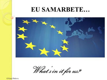 EU SAMARBETE… What's in it for us? © Katja Petkova.