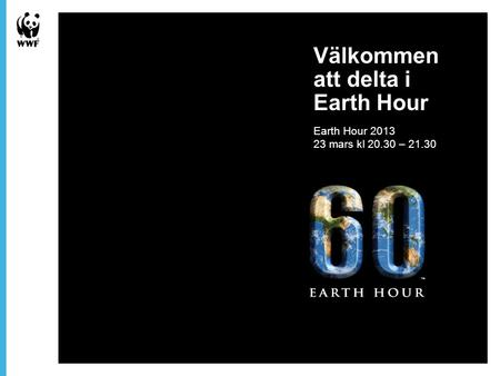 Välkommen att delta i Earth Hour Earth Hour 2013 23 mars kl 20.30 – 21.30.