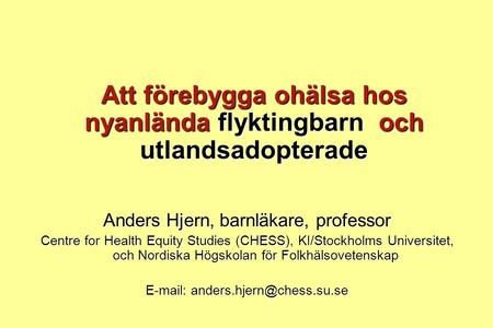 Att förebygga ohälsa hos nyanlända flyktingbarn och utlandsadopterade Anders Hjern, barnläkare, professor Centre for Health Equity Studies (CHESS), KI/Stockholms.