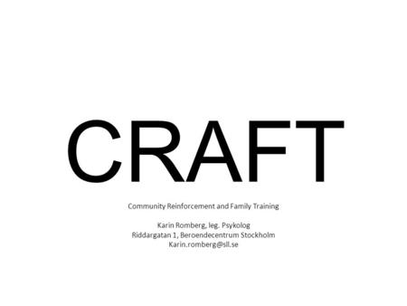 CRAFT Community Reinforcement and Family Training Karin Romberg, leg. Psykolog Riddargatan 1, Beroendecentrum Stockholm