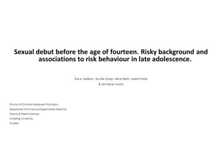 Sexual debut before the age of fourteen. Risky background and associations to risk behaviour in late adolescence. Åsa A. Kastbom, Gunilla Sydsjö, Marie.
