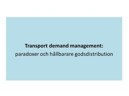 Transport demand management: paradoxer och hållbarare godsdistribution.