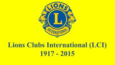 Lions Clubs International (LCI) 1917 - 2015. 1968 - 2015 LCIF.