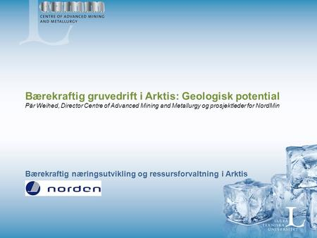 Bærekraftig gruvedrift i Arktis: Geologisk potential Pär Weihed, Director Centre of Advanced Mining and Metallurgy og prosjektleder for NordMin Bærekraftig.