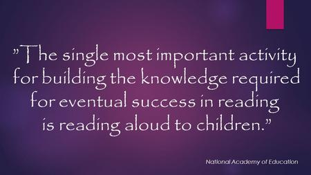 """The single most important activity for building the knowledge required for eventual success in reading is reading aloud to children."" National Academy."