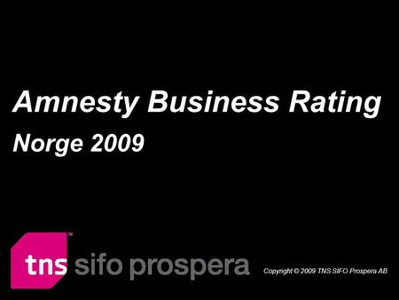 Amnesty Business Rating Norge 2009 1 Amnesty Business Rating Norge 2009 Copyright © 2009 TNS SIFO Prospera AB.