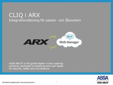 1 CLIQ i ARX Integrationslösning för passer- och låssystem ASSA ABLOY is the global leader in door opening solutions, dedicated to satisfying end-user.
