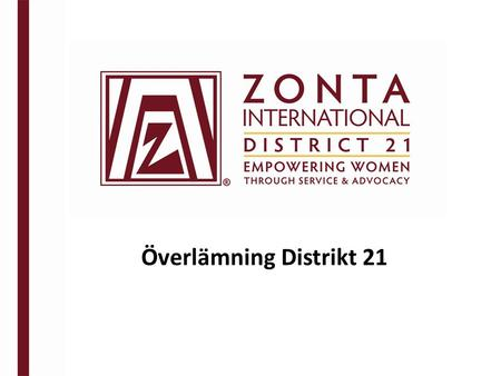 Överlämning Distrikt 21. MÅLET med överlämning Zontas mission Zontas vision Conviction Commitment Courage.