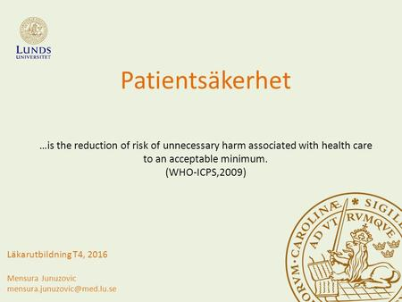 Patientsäkerhet …is the reduction of risk of unnecessary harm associated with health care to an acceptable minimum. (WHO-ICPS,2009) Läkarutbildning T4,