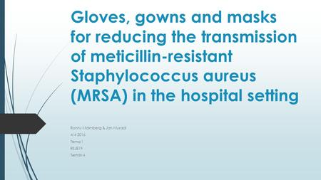 Gloves, gowns and masks for reducing the transmission of meticillin-resistant Staphylococcus aureus (MRSA) in the hospital setting Ronny Malmberg & Jan.
